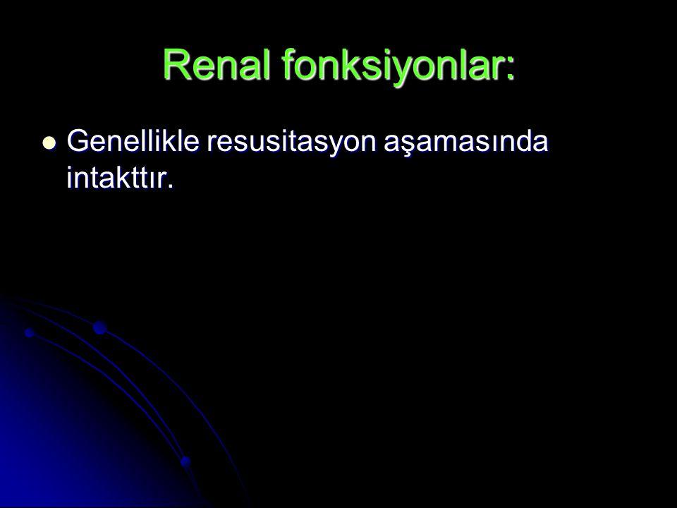 Renal fonksiyonlar: Genellikle resusitasyon aşamasında intakttır.