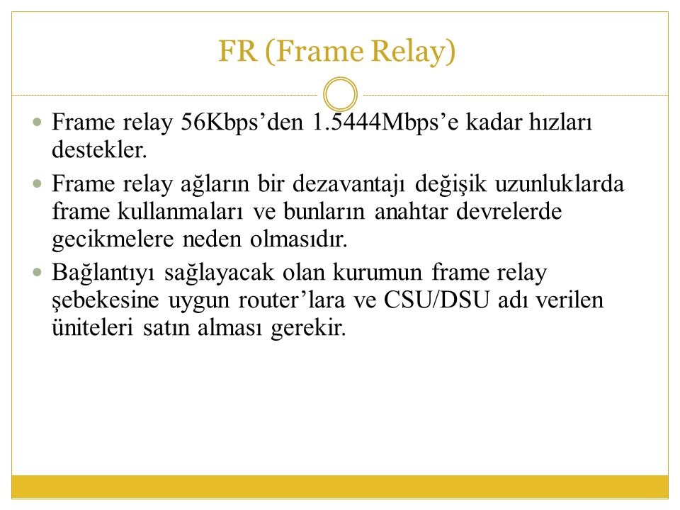 FR (Frame Relay) Frame relay 56Kbps'den 1.5444Mbps'e kadar hızları destekler.