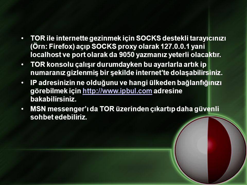 TOR ile internette gezinmek için SOCKS destekli tarayıcınızı (Örn: Firefox) açıp SOCKS proxy olarak 127.0.0.1 yani localhost ve port olarak da 9050 yazmanız yeterli olacaktır.