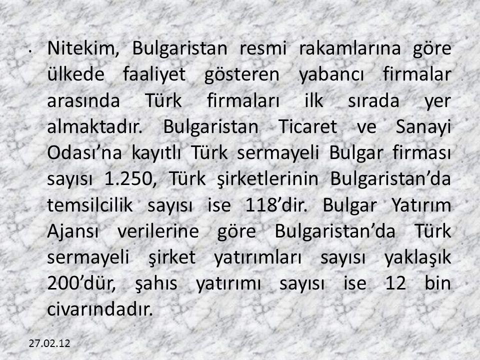 Nitekim, Bulgaristan resmi rakamlarına göre ülkede faaliyet gösteren yabancı firmalar arasında Türk firmaları ilk sırada yer almaktadır. Bulgaristan Ticaret ve Sanayi Odası'na kayıtlı Türk sermayeli Bulgar firması sayısı 1.250, Türk şirketlerinin Bulgaristan'da temsilcilik sayısı ise 118'dir. Bulgar Yatırım Ajansı verilerine göre Bulgaristan'da Türk sermayeli şirket yatırımları sayısı yaklaşık 200'dür, şahıs yatırımı sayısı ise 12 bin civarındadır.
