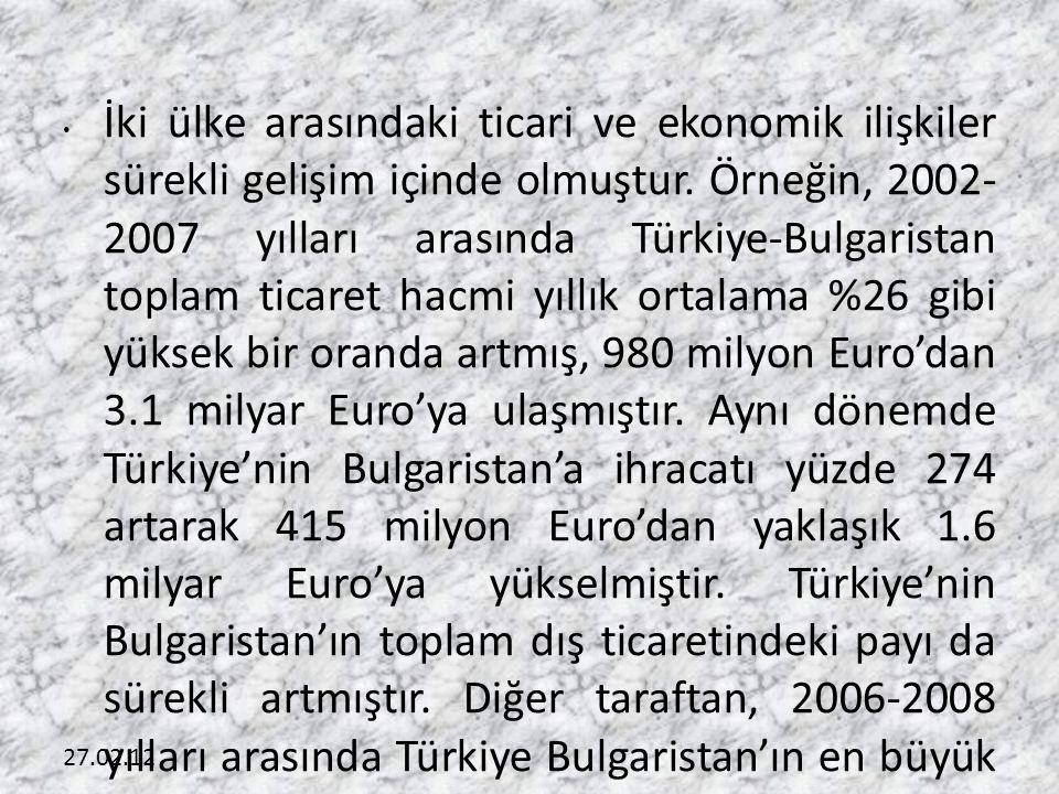 İki ülke arasındaki ticari ve ekonomik ilişkiler sürekli gelişim içinde olmuştur. Örneğin, 2002- 2007 yılları arasında Türkiye-Bulgaristan toplam ticaret hacmi yıllık ortalama %26 gibi yüksek bir oranda artmış, 980 milyon Euro'dan 3.1 milyar Euro'ya ulaşmıştır. Aynı dönemde Türkiye'nin Bulgaristan'a ihracatı yüzde 274 artarak 415 milyon Euro'dan yaklaşık 1.6 milyar Euro'ya yükselmiştir. Türkiye'nin Bulgaristan'ın toplam dış ticaretindeki payı da sürekli artmıştır. Diğer taraftan, 2006-2008 yılları arasında Türkiye Bulgaristan'ın en büyük ihracat pazarı olma ünvanını korumuştur. Bu dönem içinde Bulgaristan toplam ihracatının yüzde 10'dan fazlasını Türkiye'ye yapmıştır. Ayrıca bu dönem boyunca iki ülkenin karşılıklı ticareti sürekli dengede olmuştur.