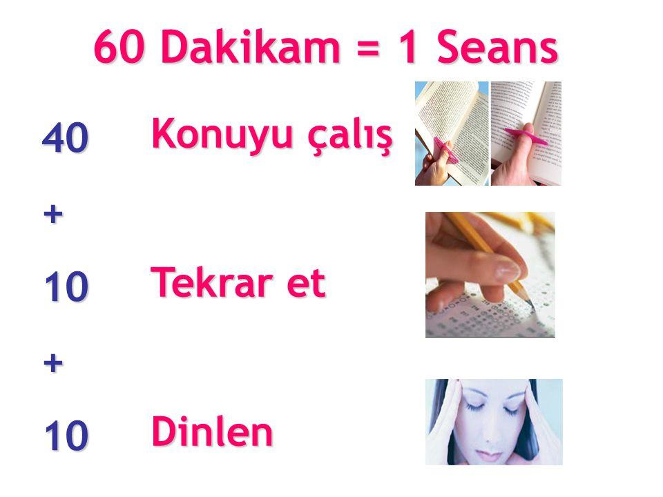 60 Dakikam = 1 Seans Konuyu çalış Tekrar et Dinlen 40 + 10