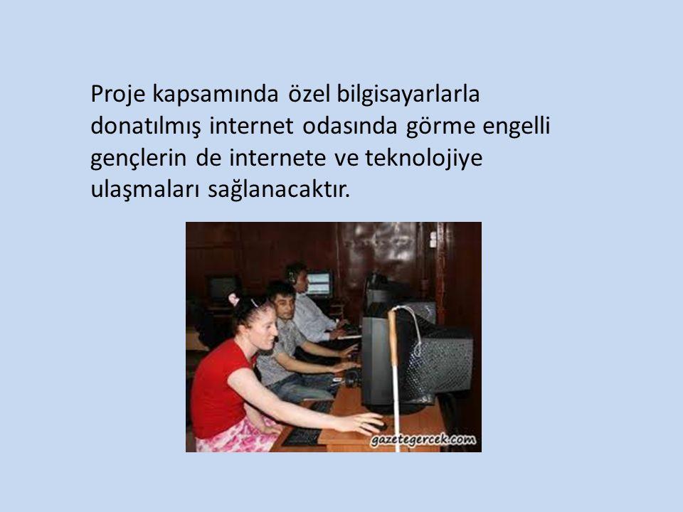 Proje kapsamında özel bilgisayarlarla donatılmış internet odasında görme engelli gençlerin de internete ve teknolojiye ulaşmaları sağlanacaktır.