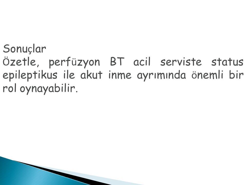 Sonuçlar Özetle, perfüzyon BT acil serviste status epileptikus ile akut inme ayrımında önemli bir rol oynayabilir.