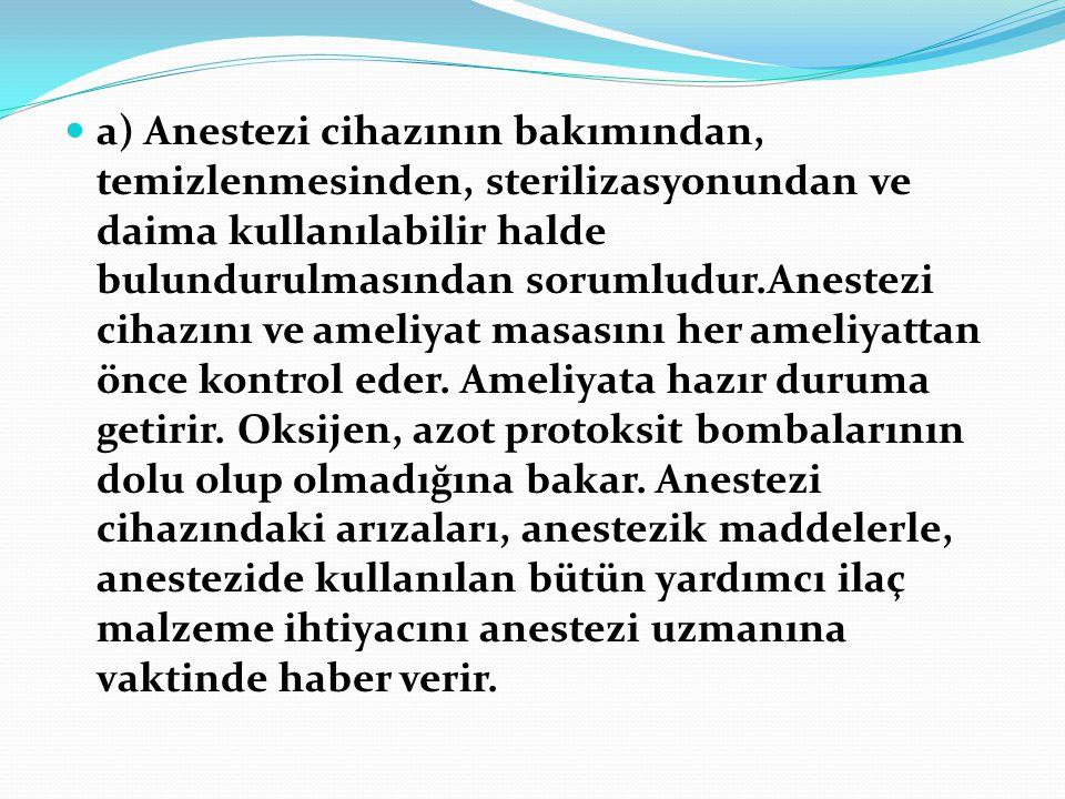 a) Anestezi cihazının bakımından, temizlenmesinden, sterilizasyonundan ve daima kullanılabilir halde bulundurulmasından sorumludur.Anestezi cihazını ve ameliyat masasını her ameliyattan önce kontrol eder.