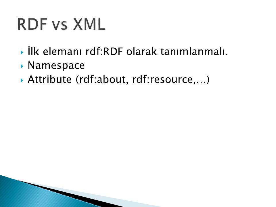 RDF vs XML İlk elemanı rdf:RDF olarak tanımlanmalı. Namespace