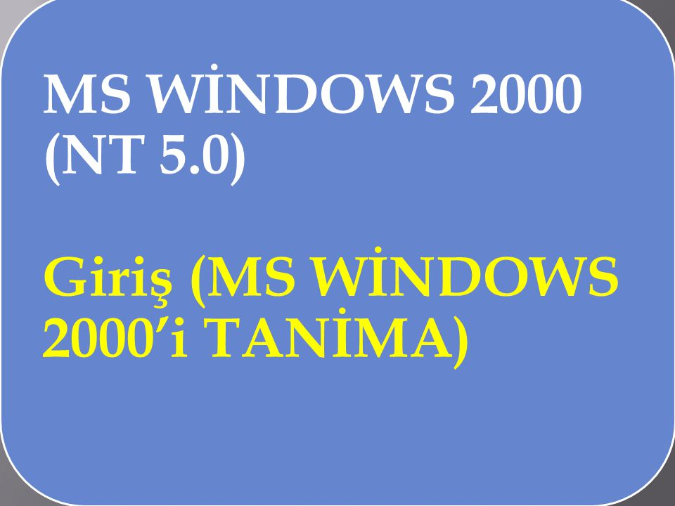 MS WİNDOWS 2000 (NT 5.0) Giriş (MS WİNDOWS 2000'i TANİMA)
