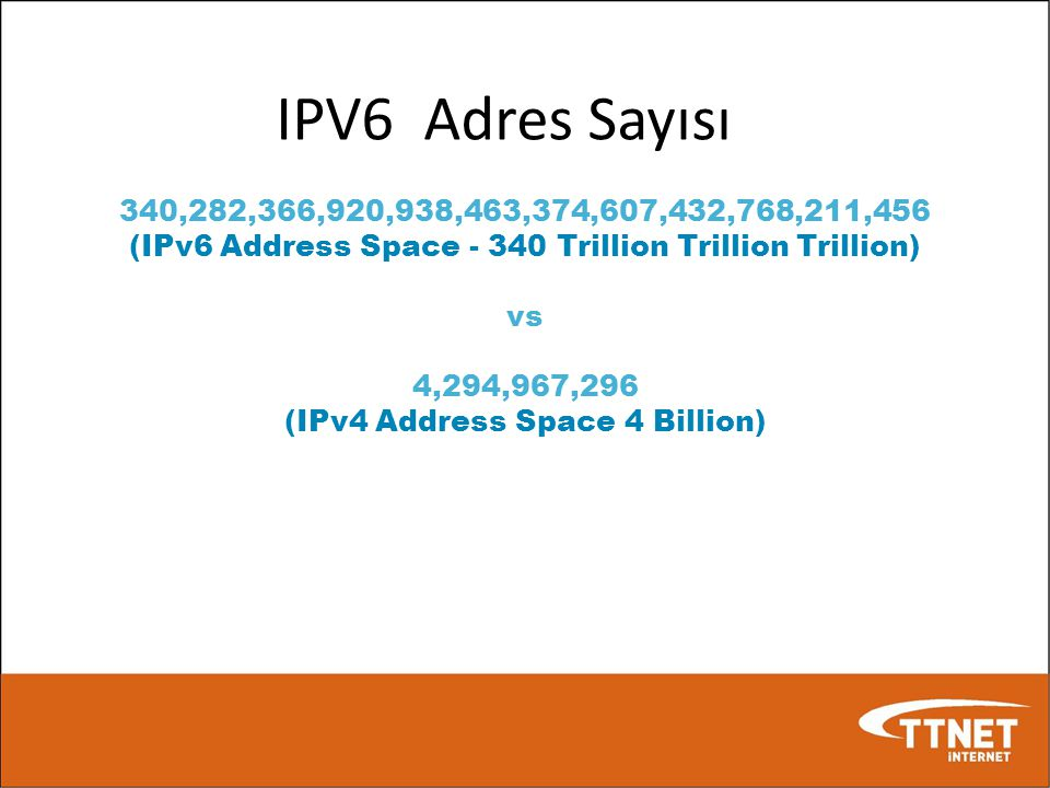 IPV6 Adres Sayısı 340,282,366,920,938,463,374,607,432,768,211,456. (IPv6 Address Space Trillion Trillion Trillion)