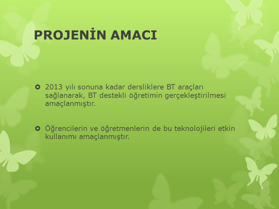 PROJENİN AMACI 2013 yılı sonuna kadar dersliklere BT araçları sağlanarak, BT destekli öğretimin gerçekleştirilmesi amaçlanmıştır.