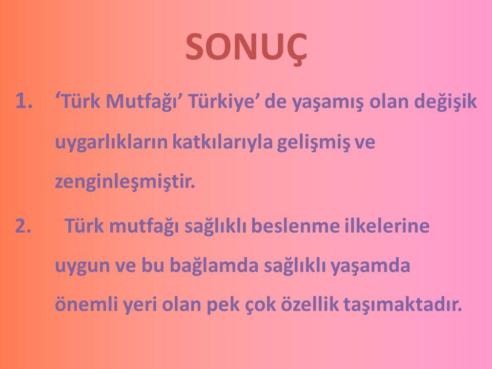 SONUÇ 'Türk Mutfağı' Türkiye' de yaşamış olan değişik uygarlıkların katkılarıyla gelişmiş ve zenginleşmiştir.