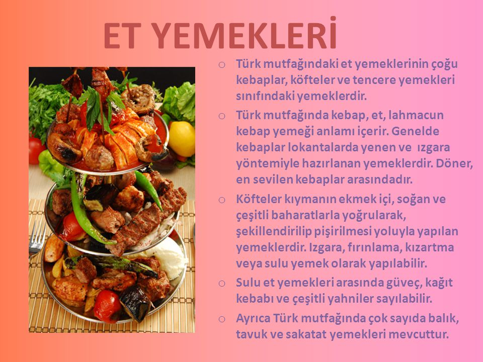 ET YEMEKLERİ Türk mutfağındaki et yemeklerinin çoğu kebaplar, köfteler ve tencere yemekleri sınıfındaki yemeklerdir.