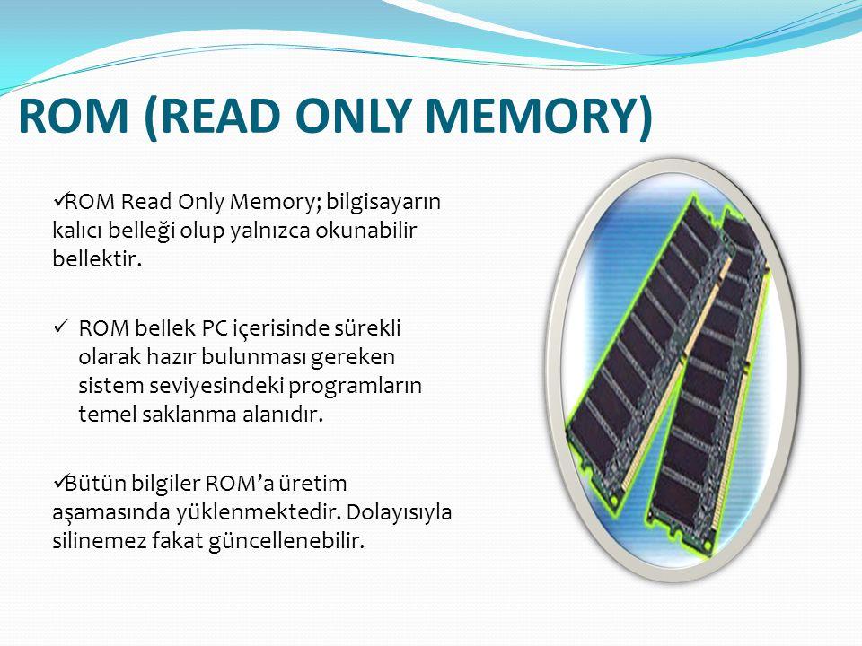 ROM (READ ONLY MEMORY) ROM Read Only Memory; bilgisayarın kalıcı belleği olup yalnızca okunabilir bellektir.