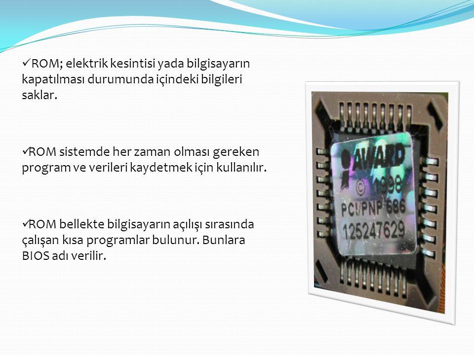 ROM; elektrik kesintisi yada bilgisayarın kapatılması durumunda içindeki bilgileri saklar.