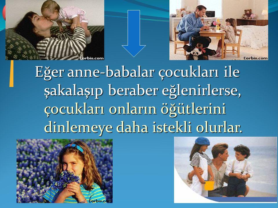 Eğer anne-babalar çocukları ile şakalaşıp beraber eğlenirlerse, çocukları onların öğütlerini dinlemeye daha istekli olurlar.