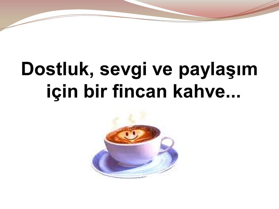 Dostluk, sevgi ve paylaşım için bir fincan kahve...