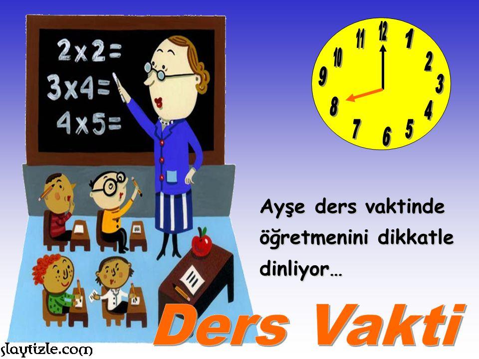 12 11 1 10 2 9 3 8 4 7 5 6 Ayşe ders vaktinde öğretmenini dikkatle dinliyor… Ders Vakti