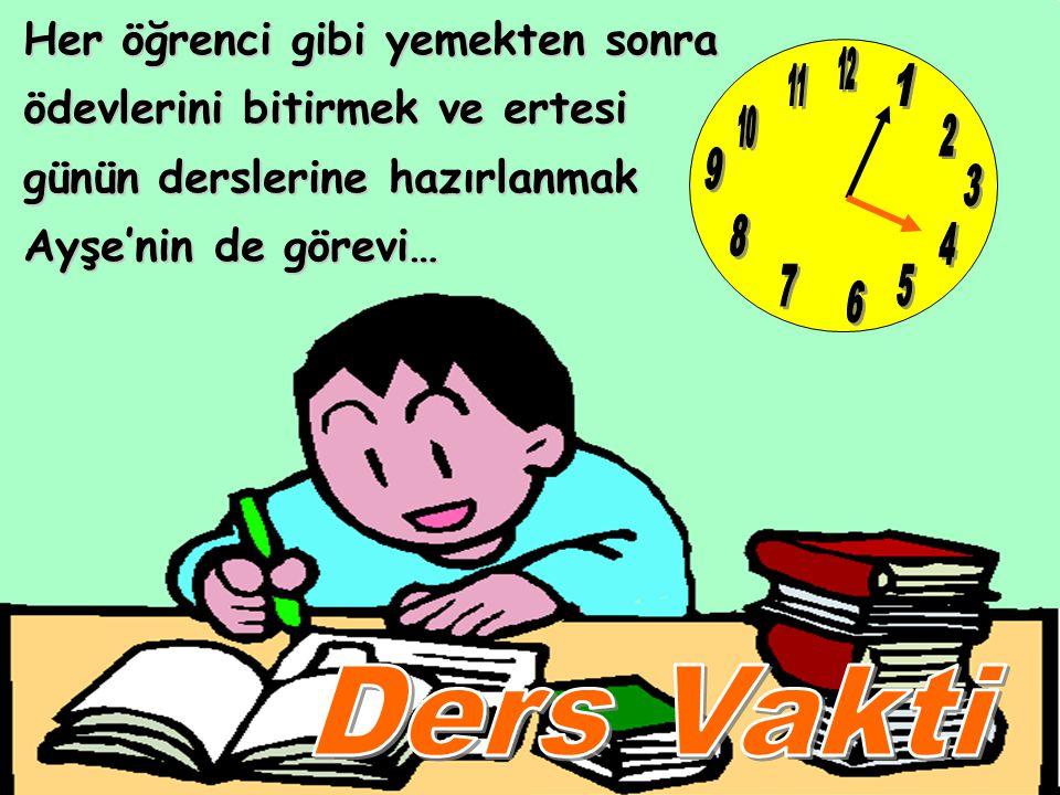 Her öğrenci gibi yemekten sonra ödevlerini bitirmek ve ertesi günün derslerine hazırlanmak Ayşe'nin de görevi…