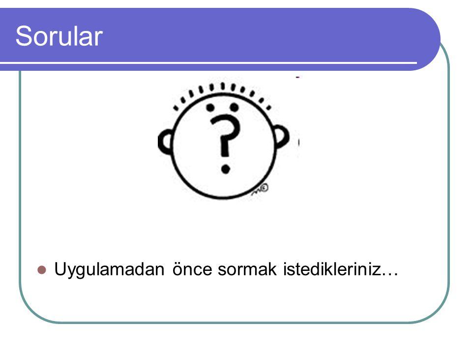 Sorular Uygulamadan önce sormak istedikleriniz…