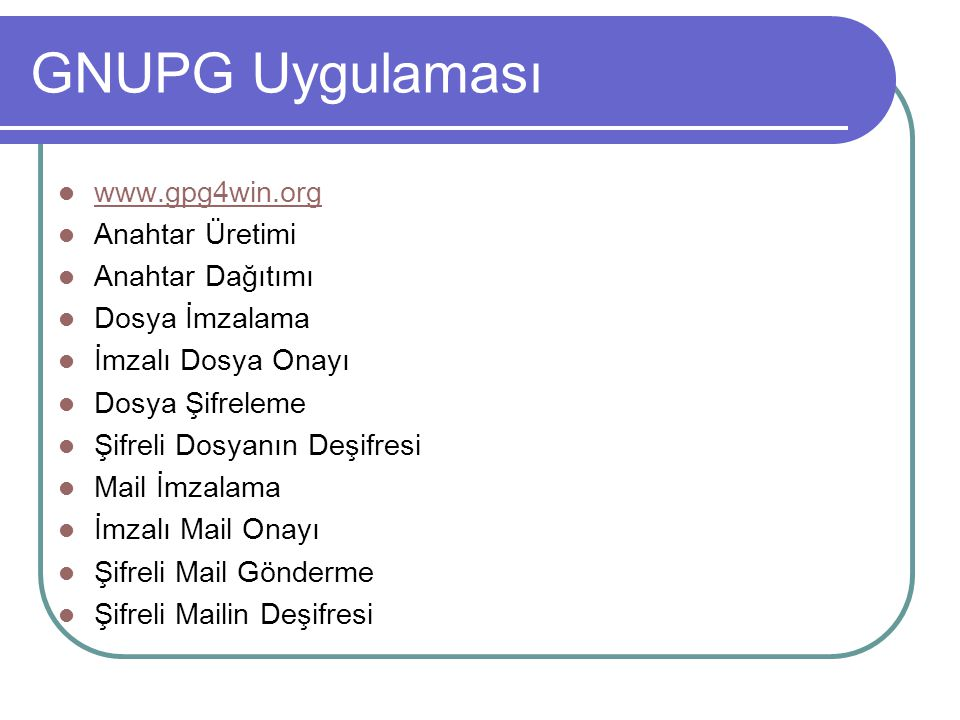 GNUPG Uygulaması www.gpg4win.org Anahtar Üretimi Anahtar Dağıtımı