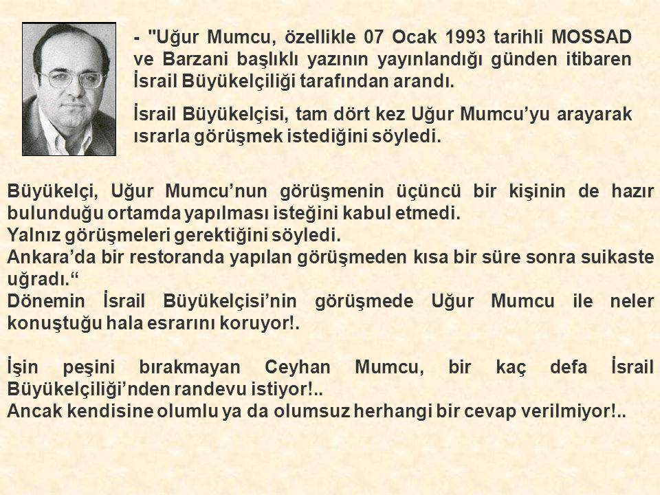- Uğur Mumcu, özellikle 07 Ocak 1993 tarihli MOSSAD ve Barzani başlıklı yazının yayınlandığı günden itibaren İsrail Büyükelçiliği tarafından arandı.