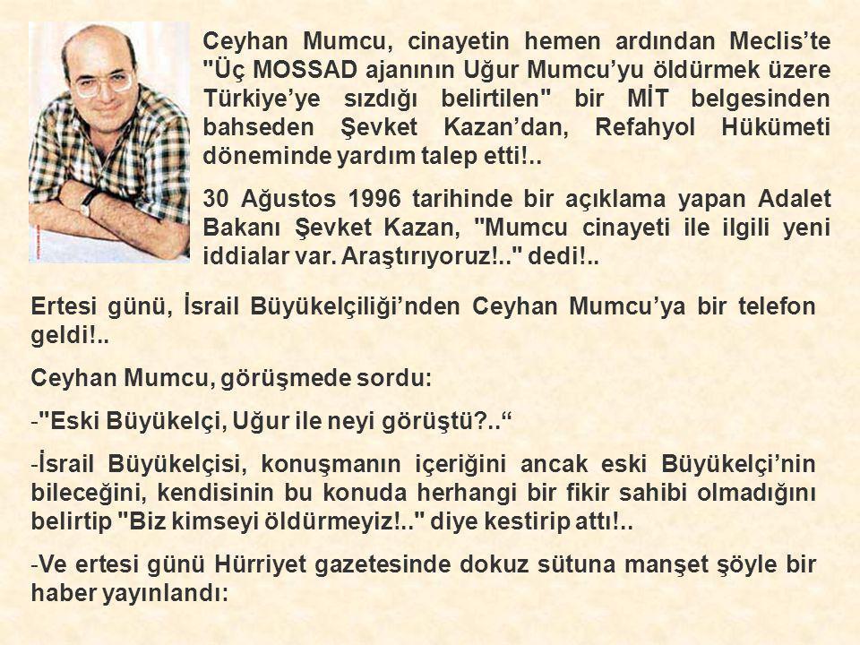 Ceyhan Mumcu, cinayetin hemen ardından Meclis'te Üç MOSSAD ajanının Uğur Mumcu'yu öldürmek üzere Türkiye'ye sızdığı belirtilen bir MİT belgesinden bahseden Şevket Kazan'dan, Refahyol Hükümeti döneminde yardım talep etti!..