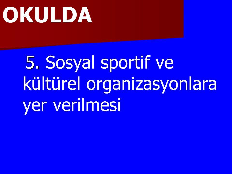 OKULDA 5. Sosyal sportif ve kültürel organizasyonlara yer verilmesi