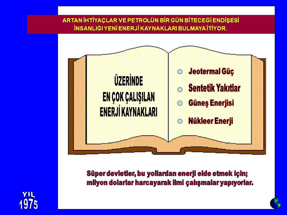 ARTAN İHTİYAÇLAR VE PETROLÜN BİR GÜN BİTECEĞİ ENDİŞESİ İNSANLIĞI YENİ ENERJİ KAYNAKLARI BULMAYA İTİYOR.
