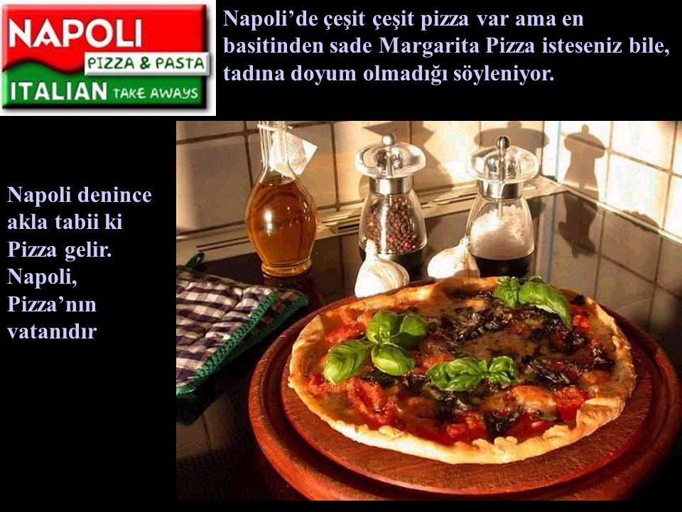 Napoli'de çeşit çeşit pizza var ama en basitinden sade Margarita Pizza isteseniz bile, tadına doyum olmadığı söyleniyor.