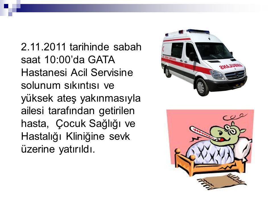 2.11.2011 tarihinde sabah saat 10:00'da GATA Hastanesi Acil Servisine solunum sıkıntısı ve yüksek ateş yakınmasıyla ailesi tarafından getirilen hasta, Çocuk Sağlığı ve Hastalığı Kliniğine sevk üzerine yatırıldı.