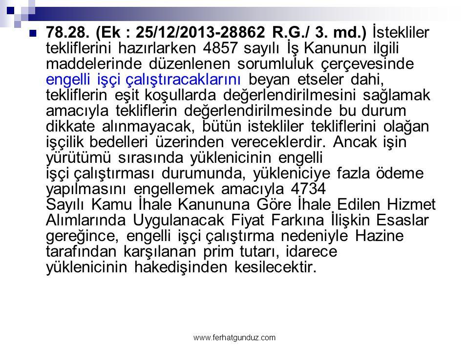 78.28. (Ek : 25/12/2013-28862 R.G./ 3. md.) İstekliler tekliflerini hazırlarken 4857 sayılı İş Kanunun ilgili maddelerinde düzenlenen sorumluluk çerçevesinde engelli işçi çalıştıracaklarını beyan etseler dahi, tekliflerin eşit koşullarda değerlendirilmesini sağlamak amacıyla tekliflerin değerlendirilmesinde bu durum dikkate alınmayacak, bütün istekliler tekliflerini olağan işçilik bedelleri üzerinden vereceklerdir. Ancak işin yürütümü sırasında yüklenicinin engelli işçi çalıştırması durumunda, yükleniciye fazla ödeme yapılmasını engellemek amacıyla 4734 Sayılı Kamu İhale Kanununa Göre İhale Edilen Hizmet Alımlarında Uygulanacak Fiyat Farkına İlişkin Esaslar gereğince, engelli işçi çalıştırma nedeniyle Hazine tarafından karşılanan prim tutarı, idarece yüklenicinin hakedişinden kesilecektir.