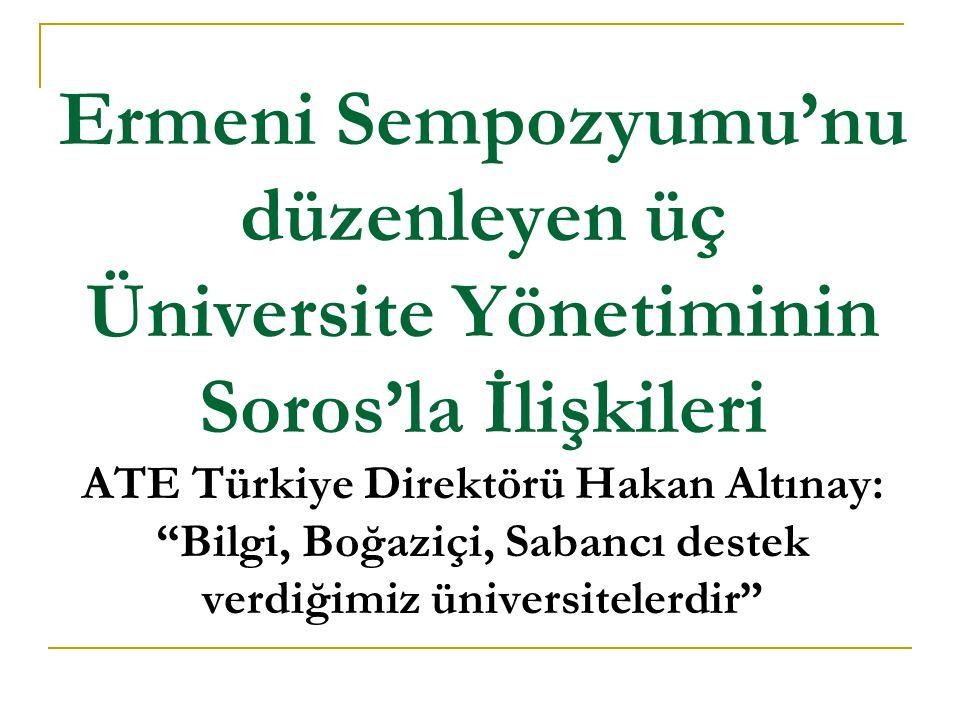 Ermeni Sempozyumu'nu düzenleyen üç Üniversite Yönetiminin Soros'la İlişkileri ATE Türkiye Direktörü Hakan Altınay: Bilgi, Boğaziçi, Sabancı destek verdiğimiz üniversitelerdir