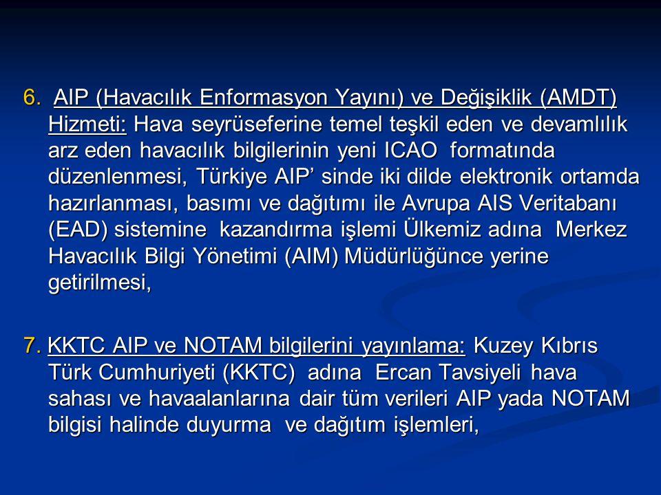 6. AIP (Havacılık Enformasyon Yayını) ve Değişiklik (AMDT) Hizmeti: Hava seyrüseferine temel teşkil eden ve devamlılık arz eden havacılık bilgilerinin yeni ICAO formatında düzenlenmesi, Türkiye AIP' sinde iki dilde elektronik ortamda hazırlanması, basımı ve dağıtımı ile Avrupa AIS Veritabanı (EAD) sistemine kazandırma işlemi Ülkemiz adına Merkez Havacılık Bilgi Yönetimi (AIM) Müdürlüğünce yerine getirilmesi,