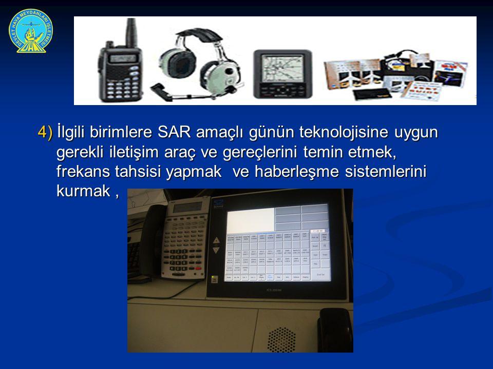 4) İlgili birimlere SAR amaçlı günün teknolojisine uygun gerekli iletişim araç ve gereçlerini temin etmek, frekans tahsisi yapmak ve haberleşme sistemlerini kurmak ,