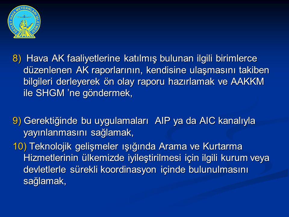 8) Hava AK faaliyetlerine katılmış bulunan ilgili birimlerce düzenlenen AK raporlarının, kendisine ulaşmasını takiben bilgileri derleyerek ön olay raporu hazırlamak ve AAKKM ile SHGM 'ne göndermek,