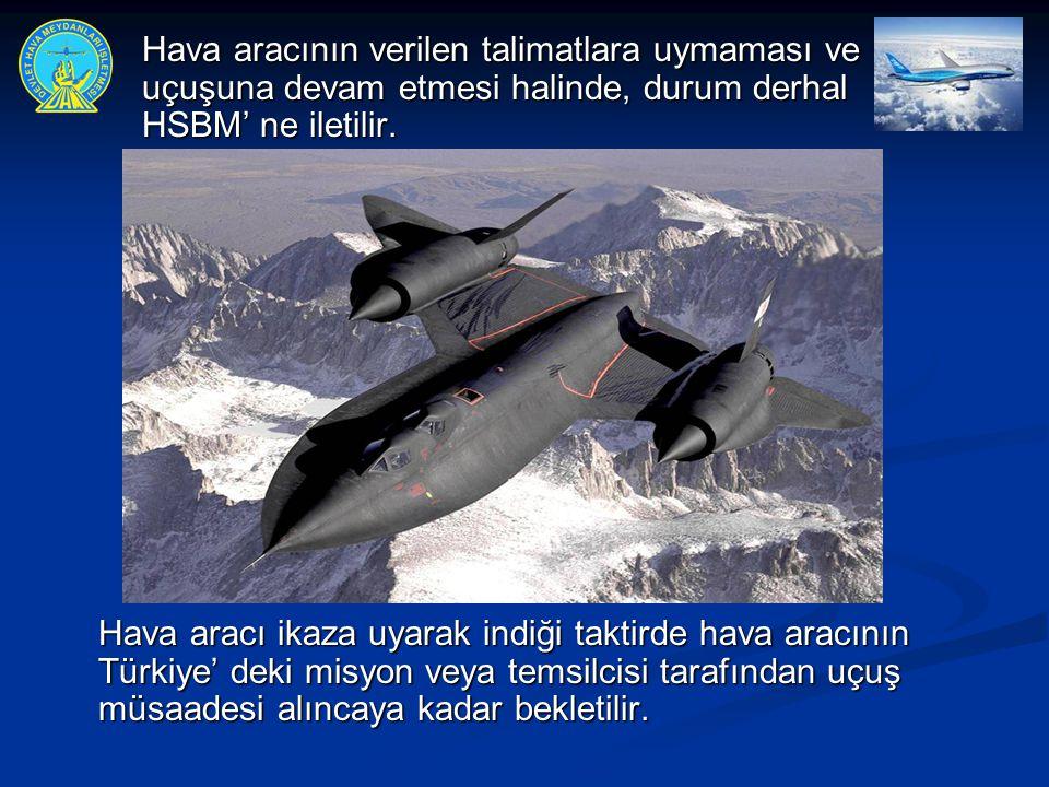 Hava aracının verilen talimatlara uymaması ve uçuşuna devam etmesi halinde, durum derhal HSBM' ne iletilir.
