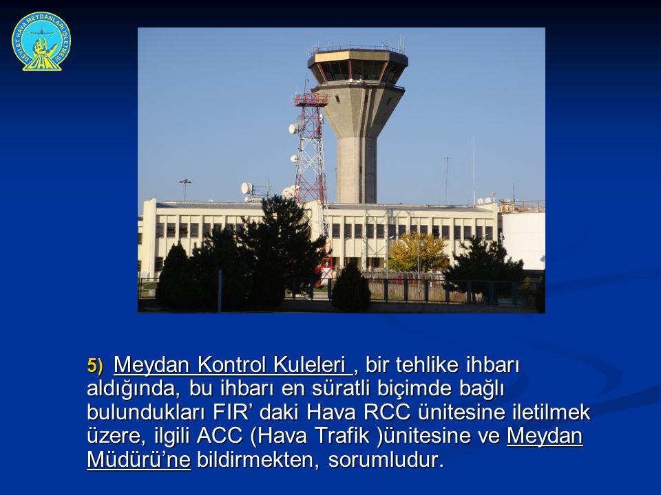 5) Meydan Kontrol Kuleleri , bir tehlike ihbarı aldığında, bu ihbarı en süratli biçimde bağlı bulundukları FIR' daki Hava RCC ünitesine iletilmek üzere, ilgili ACC (Hava Trafik )ünitesine ve Meydan Müdürü'ne bildirmekten, sorumludur.