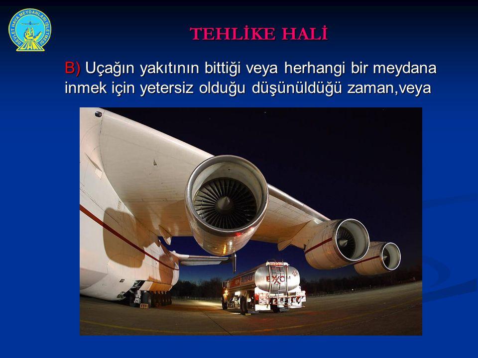 TEHLİKE HALİ B) Uçağın yakıtının bittiği veya herhangi bir meydana inmek için yetersiz olduğu düşünüldüğü zaman,veya.