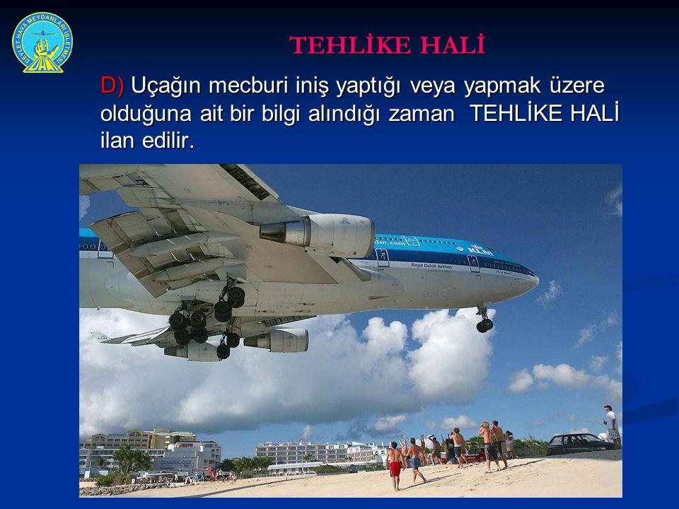 TEHLİKE HALİ D) Uçağın mecburi iniş yaptığı veya yapmak üzere olduğuna ait bir bilgi alındığı zaman TEHLİKE HALİ ilan edilir.