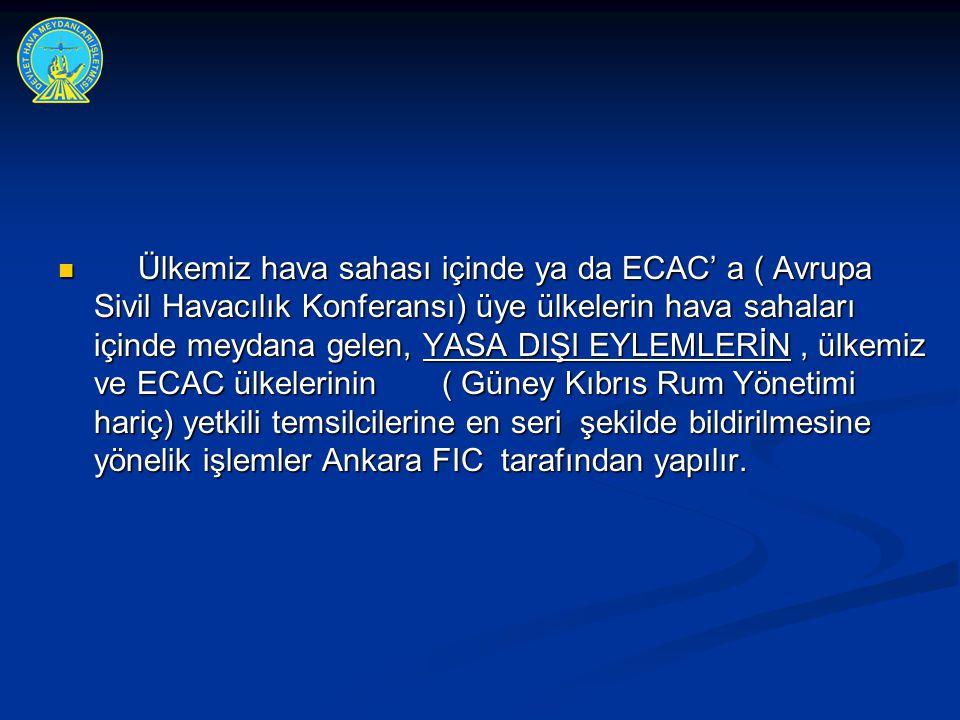 Ülkemiz hava sahası içinde ya da ECAC' a ( Avrupa Sivil Havacılık Konferansı) üye ülkelerin hava sahaları içinde meydana gelen, YASA DIŞI EYLEMLERİN , ülkemiz ve ECAC ülkelerinin ( Güney Kıbrıs Rum Yönetimi hariç) yetkili temsilcilerine en seri şekilde bildirilmesine yönelik işlemler Ankara FIC tarafından yapılır.