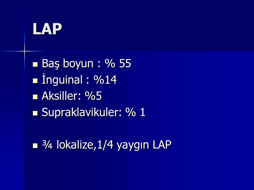 LAP Baş boyun : % 55 İnguinal : %14 Aksiller: %5 Supraklavikuler: % 1