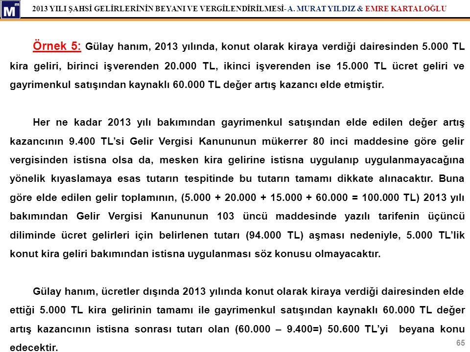 Örnek 5: Gülay hanım, 2013 yılında, konut olarak kiraya verdiği dairesinden 5.000 TL kira geliri, birinci işverenden 20.000 TL, ikinci işverenden ise 15.000 TL ücret geliri ve gayrimenkul satışından kaynaklı 60.000 TL değer artış kazancı elde etmiştir.