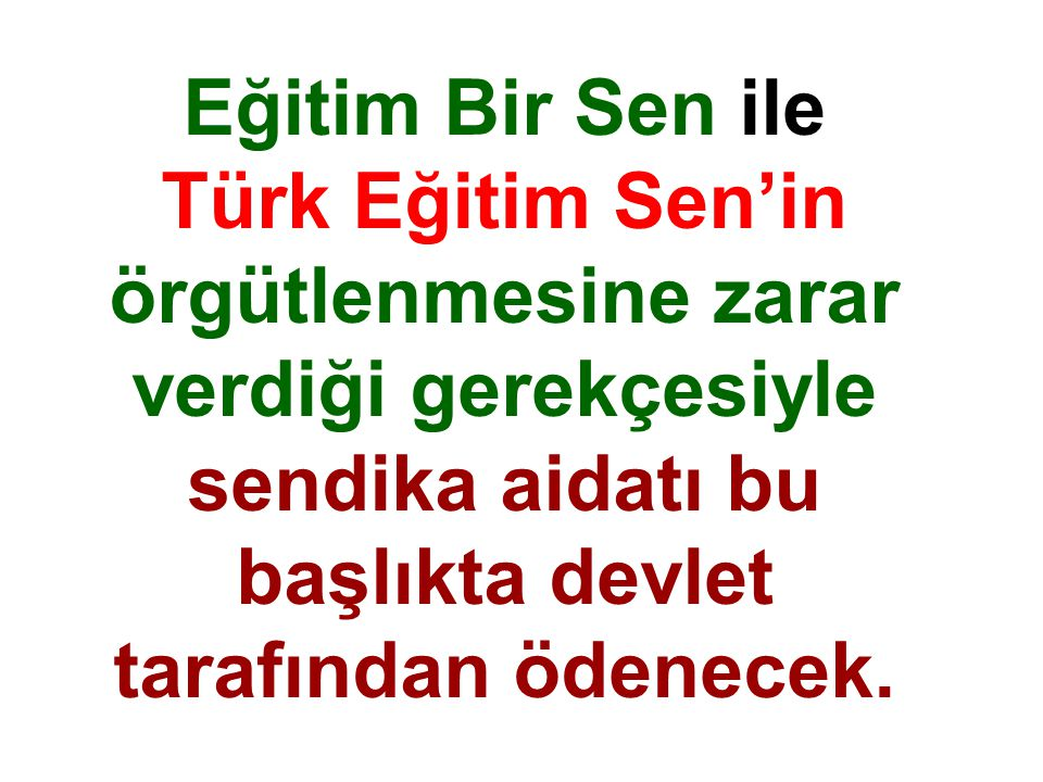 Eğitim Bir Sen ile Türk Eğitim Sen'in örgütlenmesine zarar verdiği gerekçesiyle sendika aidatı bu başlıkta devlet tarafından ödenecek.