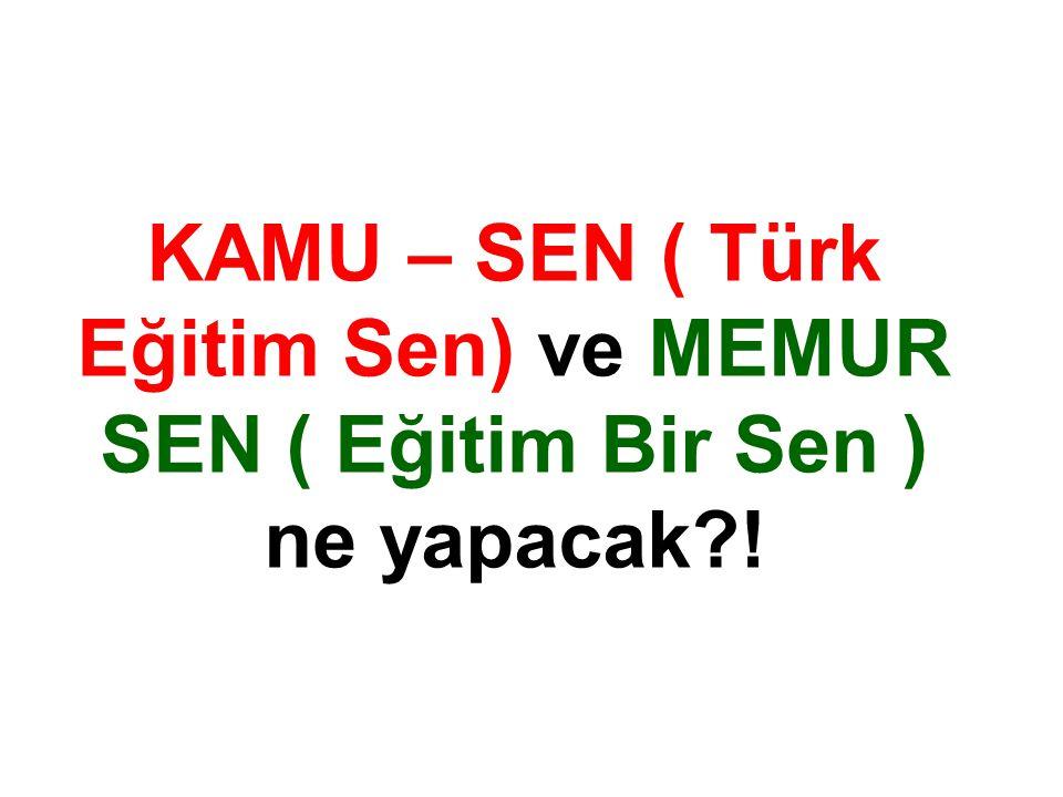 KAMU – SEN ( Türk Eğitim Sen) ve MEMUR SEN ( Eğitim Bir Sen ) ne yapacak !