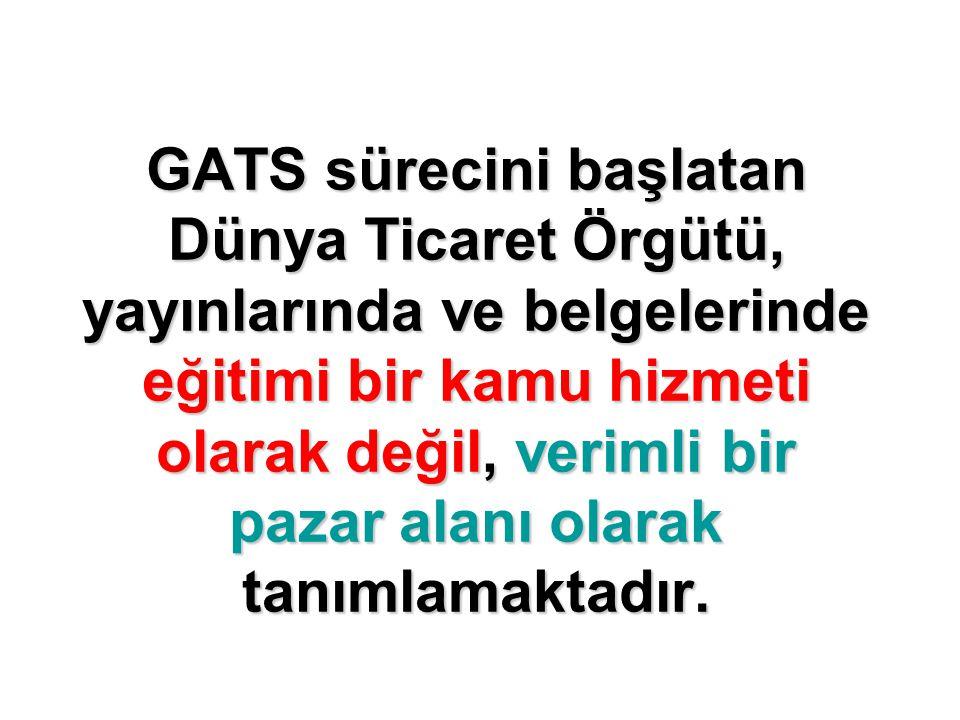GATS sürecini başlatan Dünya Ticaret Örgütü, yayınlarında ve belgelerinde eğitimi bir kamu hizmeti olarak değil, verimli bir pazar alanı olarak tanımlamaktadır.