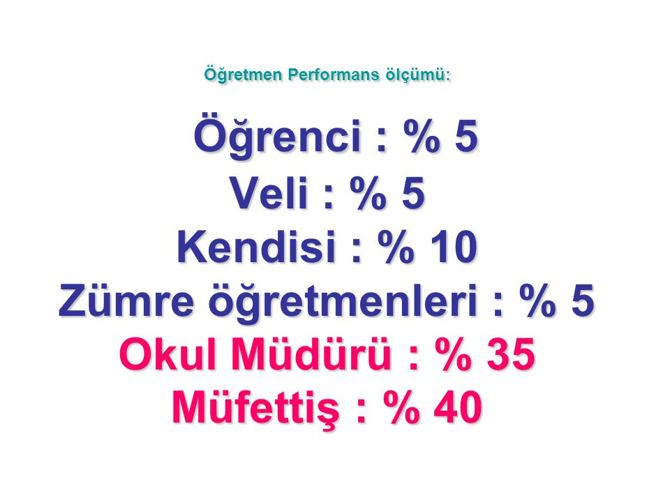 Öğretmen Performans ölçümü: Öğrenci : % 5 Veli : % 5 Kendisi : % 10 Zümre öğretmenleri : % 5 Okul Müdürü : % 35 Müfettiş : % 40