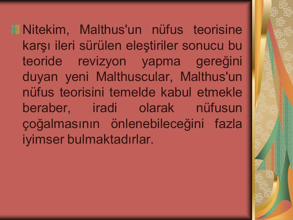 Nitekim, Malthus un nüfus teorisine karşı ileri sürülen eleştiriler sonucu bu teoride revizyon yapma gereğini duyan yeni Malthuscular, Malthus un nüfus teorisini temelde kabul etmekle beraber, iradi olarak nüfusun çoğalmasının önlenebileceğini fazla iyimser bulmaktadırlar.