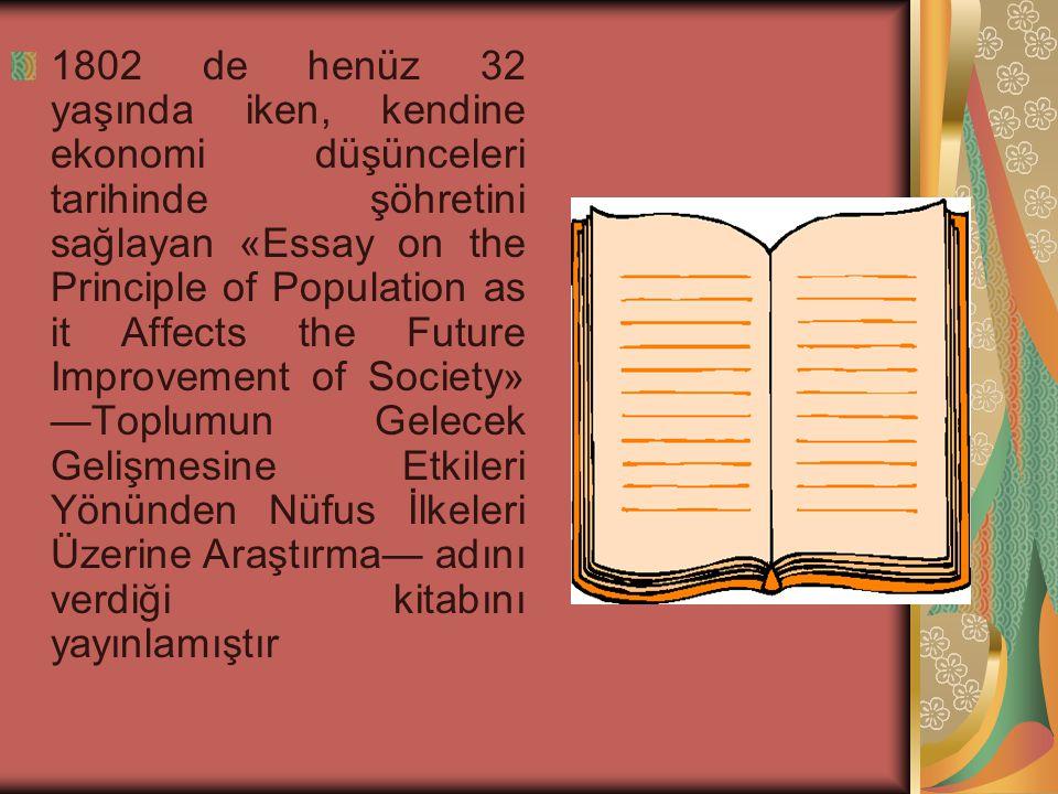 1802 de henüz 32 yaşında iken, kendine ekonomi düşünceleri tarihinde şöhretini sağlayan «Essay on the Principle of Population as it Affects the Future Improvement of Society» —Toplumun Gelecek Gelişmesine Etkileri Yönünden Nüfus İlkeleri Üzerine Araştırma— adını verdiği kitabını yayınlamıştır