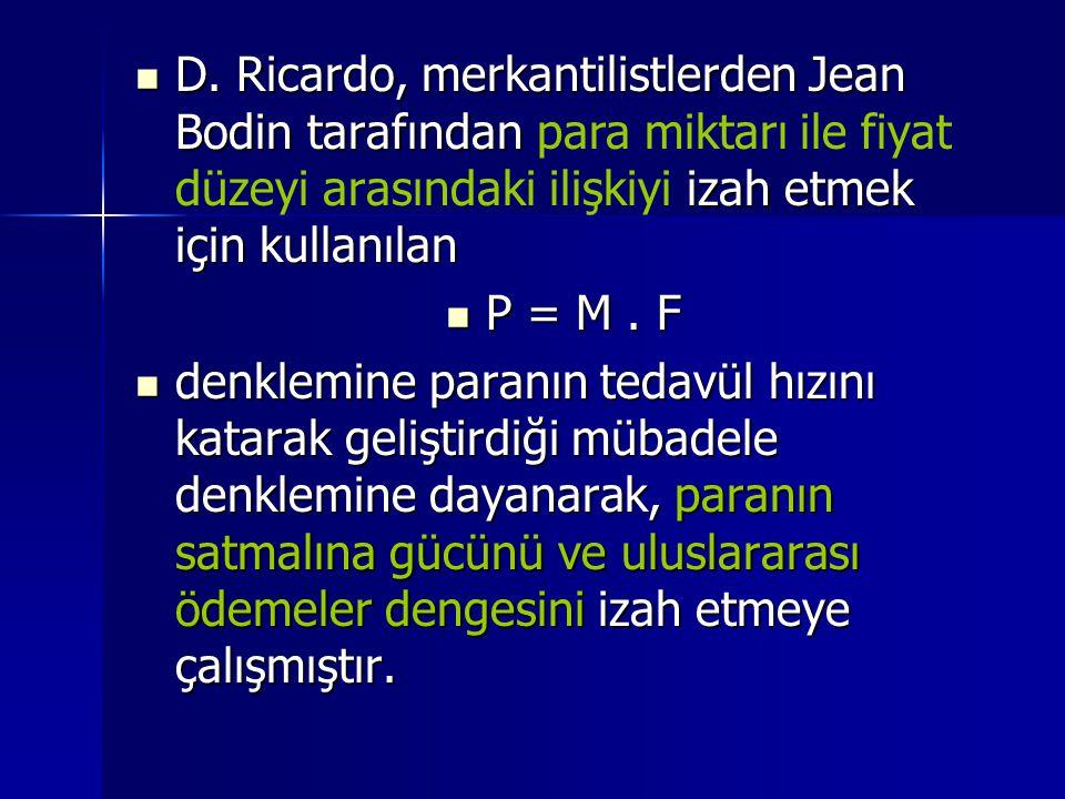 D. Ricardo, merkantilistlerden Jean Bodin tarafından para miktarı ile fiyat düzeyi arasındaki ilişkiyi izah etmek için kullanılan