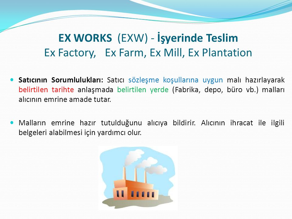 EX WORKS (EXW) - İşyerinde Teslim Ex Factory, Ex Farm, Ex Mill, Ex Plantation