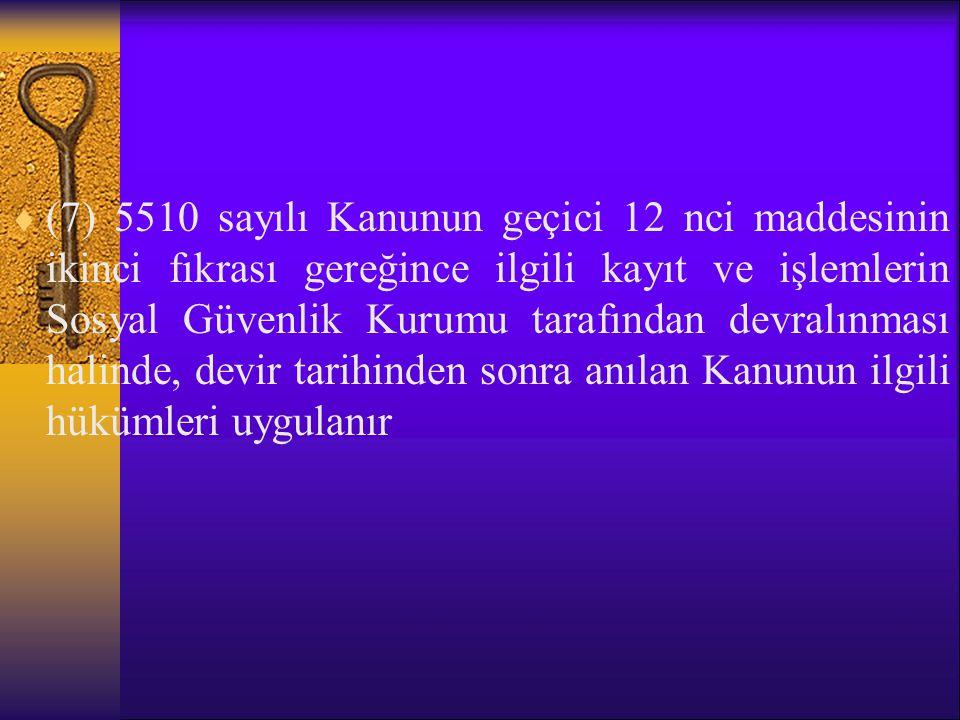 (7) 5510 sayılı Kanunun geçici 12 nci maddesinin ikinci fıkrası gereğince ilgili kayıt ve işlemlerin Sosyal Güvenlik Kurumu tarafından devralınması halinde, devir tarihinden sonra anılan Kanunun ilgili hükümleri uygulanır
